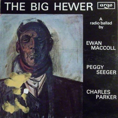 Ewan MacColl, Peggy Seeger, Charles Parker<br>The Big Hewer (A Radio Ballad)